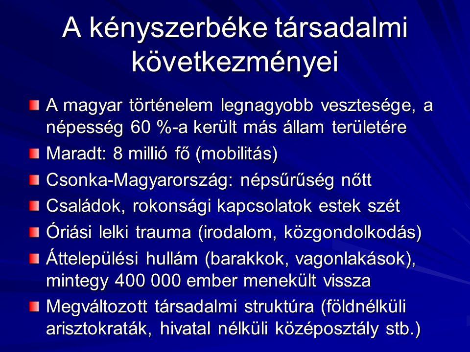 A kényszerbéke társadalmi következményei A magyar történelem legnagyobb vesztesége, a népesség 60 %-a került más állam területére Maradt: 8 millió fő