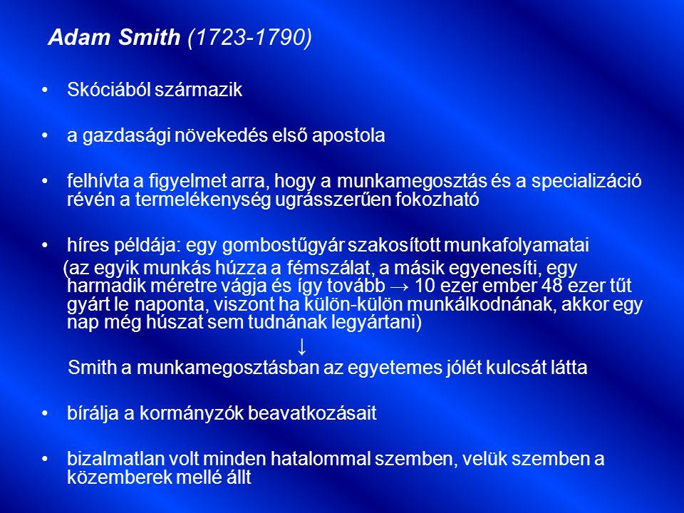 Adam Smith (1723-1790) Skóciából származik a gazdasági növekedés első apostola felhívta a figyelmet arra, hogy a munkamegosztás és a specializáció révén a termelékenység ugrásszerűen fokozható híres példája: egy gombostűgyár szakosított munkafolyamatai (az egyik munkás húzza a fémszálat, a másik egyenesíti, egy harmadik méretre vágja és így tovább → 10 ezer ember 48 ezer tűt gyárt le naponta, viszont ha külön-külön munkálkodnának, akkor egy nap még húszat sem tudnának legyártani) ↓ Smith a munkamegosztásban az egyetemes jólét kulcsát látta bírálja a kormányzók beavatkozásait bizalmatlan volt minden hatalommal szemben, velük szemben a közemberek mellé állt