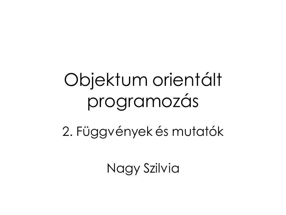 Objektum orientált programozás 2. Függvények és mutatók Nagy Szilvia