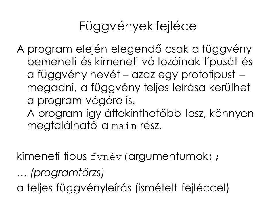 Függvények fejléce A program elején elegendő csak a függvény bemeneti és kimeneti változóinak típusát és a függvény nevét – azaz egy prototípust – meg