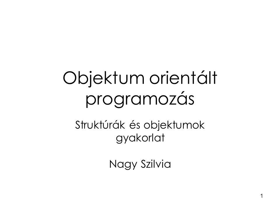 1 Objektum orientált programozás Struktúrák és objektumok gyakorlat Nagy Szilvia