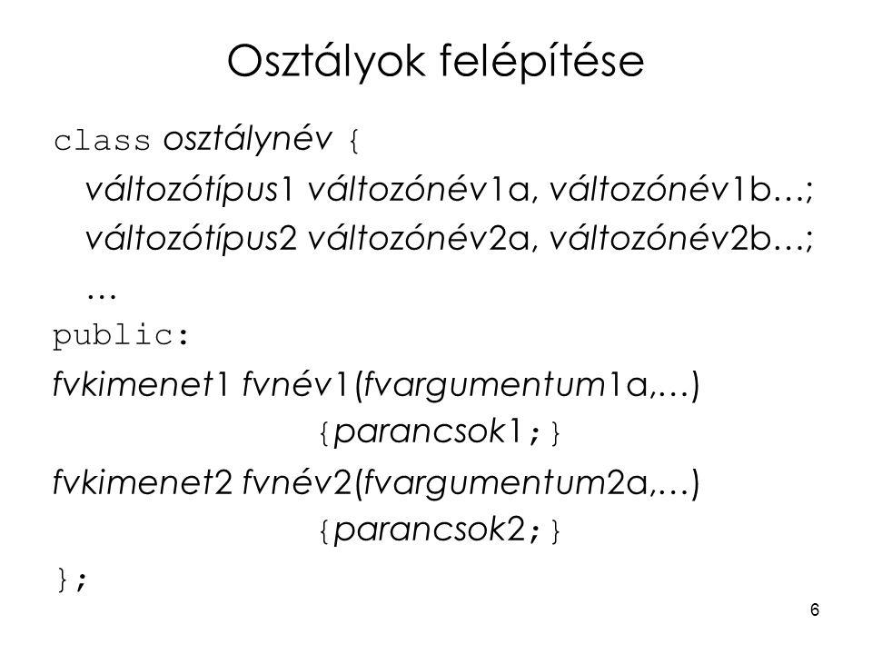 6 Osztályok felépítése class osztálynév { változótípus1 változónév1a, változónév1b…; változótípus2 változónév2a, változónév2b…; … public: fvkimenet1 fvnév1(fvargumentum1a,…) { parancsok1 ;} fvkimenet2 fvnév2(fvargumentum2a,…) { parancsok2 ;} };