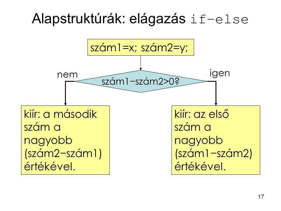 17 Alapstruktúrák: elágazás if–else kiír: a második szám a nagyobb (szám2−szám1) értékével. szám1=x; szám2=y; kiír: az első szám a nagyobb (szám1−szám