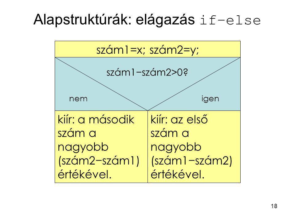 18 Alapstruktúrák: elágazás if–else kiír: a második szám a nagyobb (szám2−szám1) értékével. szám1=x; szám2=y; kiír: az első szám a nagyobb (szám1−szám