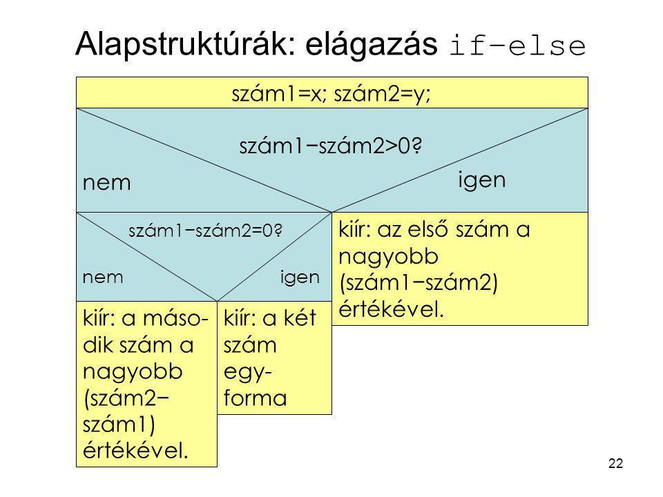 22 Alapstruktúrák: elágazás if–else kiír: a máso- dik szám a nagyobb (szám2− szám1) értékével. szám1=x; szám2=y; kiír: az első szám a nagyobb (szám1−s