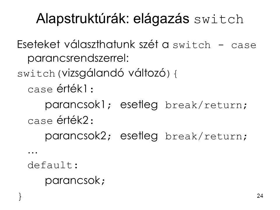 24 Alapstruktúrák: elágazás switch Eseteket választhatunk szét a switch - case parancsrendszerrel: switch( vizsgálandó változó ){ case érték1 : paranc