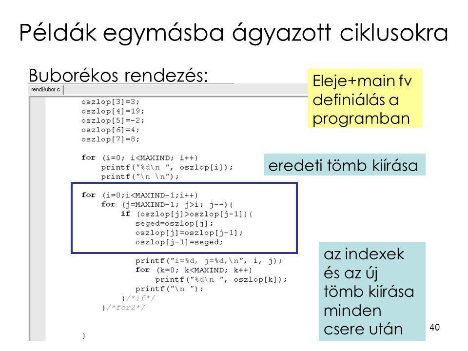 40 Példák egymásba ágyazott ciklusokra Buborékos rendezés: eredeti tömb kiírása Eleje+main fv definiálás a programban az indexek és az új tömb kiírása