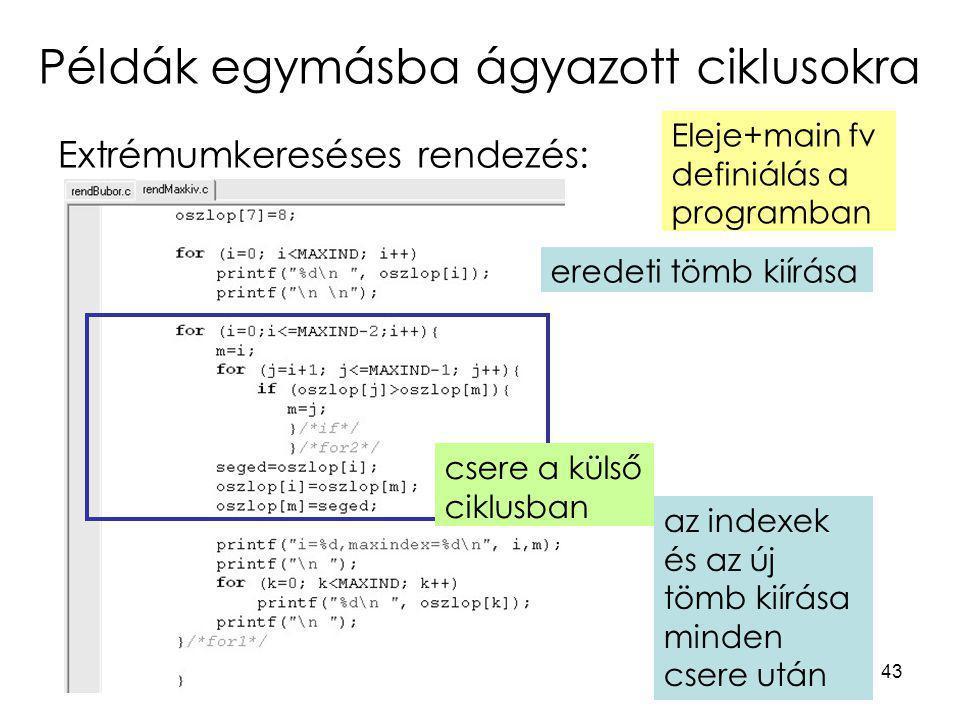 43 Példák egymásba ágyazott ciklusokra Extrémumkereséses rendezés: eredeti tömb kiírása Eleje+main fv definiálás a programban az indexek és az új tömb