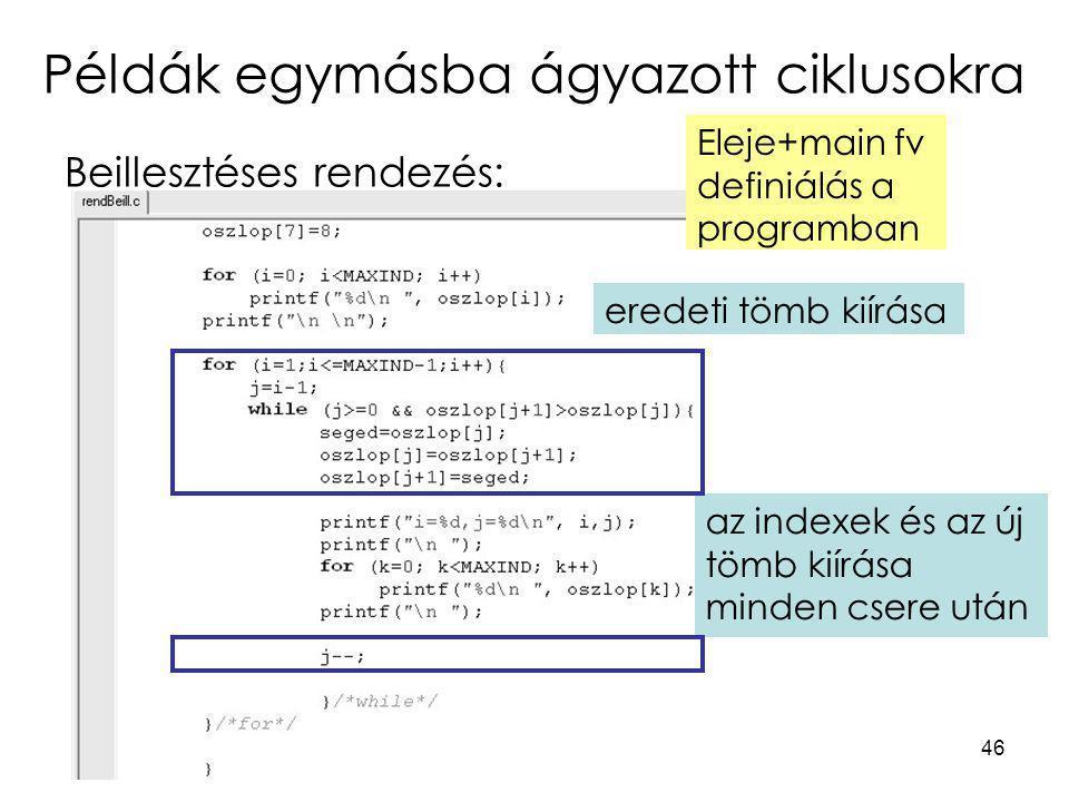 46 Példák egymásba ágyazott ciklusokra Beillesztéses rendezés: eredeti tömb kiírása Eleje+main fv definiálás a programban az indexek és az új tömb kií