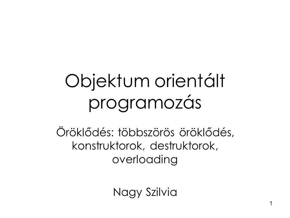 1 Objektum orientált programozás Öröklődés: többszörös öröklődés, konstruktorok, destruktorok, overloading Nagy Szilvia