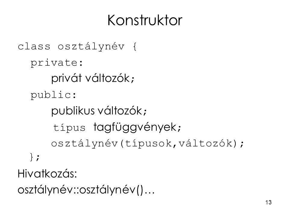 13 Konstruktor class osztálynév { private: privát változók ; public: publikus változók ; típus tagfüggvények ; osztálynév(típusok,változók); }; Hivatkozás: osztálynév::osztálynév()…