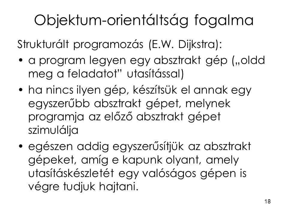 """18 Objektum-orientáltság fogalma Strukturált programozás (E.W. Dijkstra): a program legyen egy absztrakt gép (""""oldd meg a feladatot"""" utasítással) ha n"""