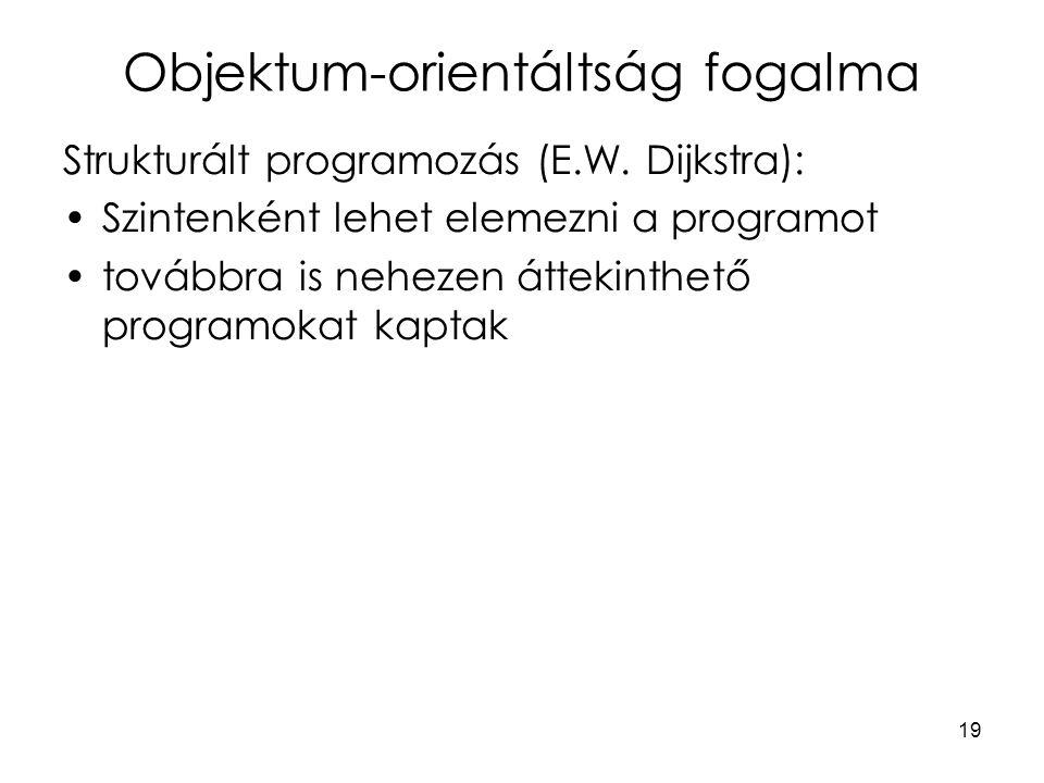 19 Objektum-orientáltság fogalma Strukturált programozás (E.W. Dijkstra): Szintenként lehet elemezni a programot továbbra is nehezen áttekinthető prog
