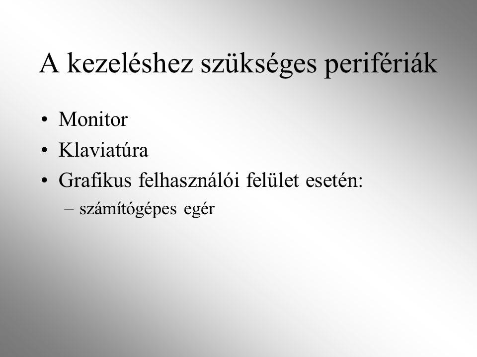 A kezeléshez szükséges perifériák Monitor Klaviatúra Grafikus felhasználói felület esetén: –számítógépes egér