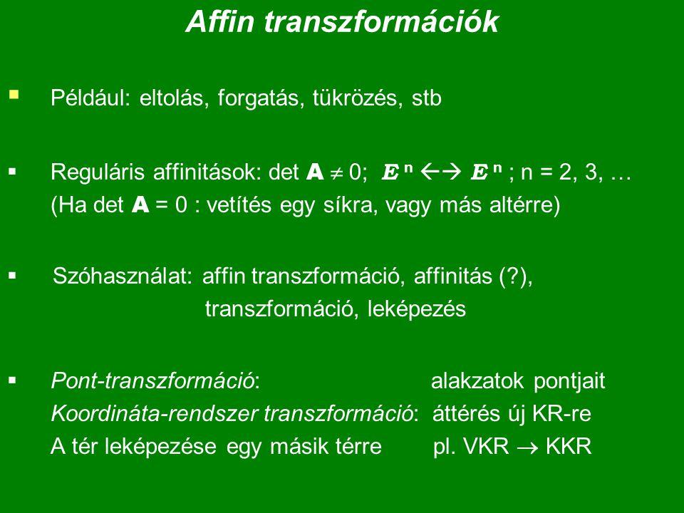 Affin transzformációk  Például: eltolás, forgatás, tükrözés, stb  Reguláris affinitások: det A  0; E n  E n ; n = 2, 3, … (Ha det A = 0 : vetítés