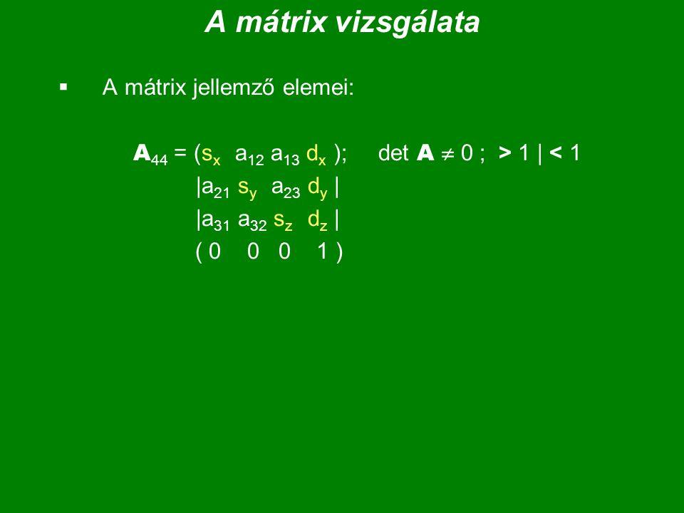 A mátrix vizsgálata  A mátrix jellemző elemei: A 44 = (s x a 12 a 13 d x ); det A  0 ; > 1 | < 1 |a 21 s y a 23 d y | |a 31 a 32 s z d z | ( 0 0 0 1