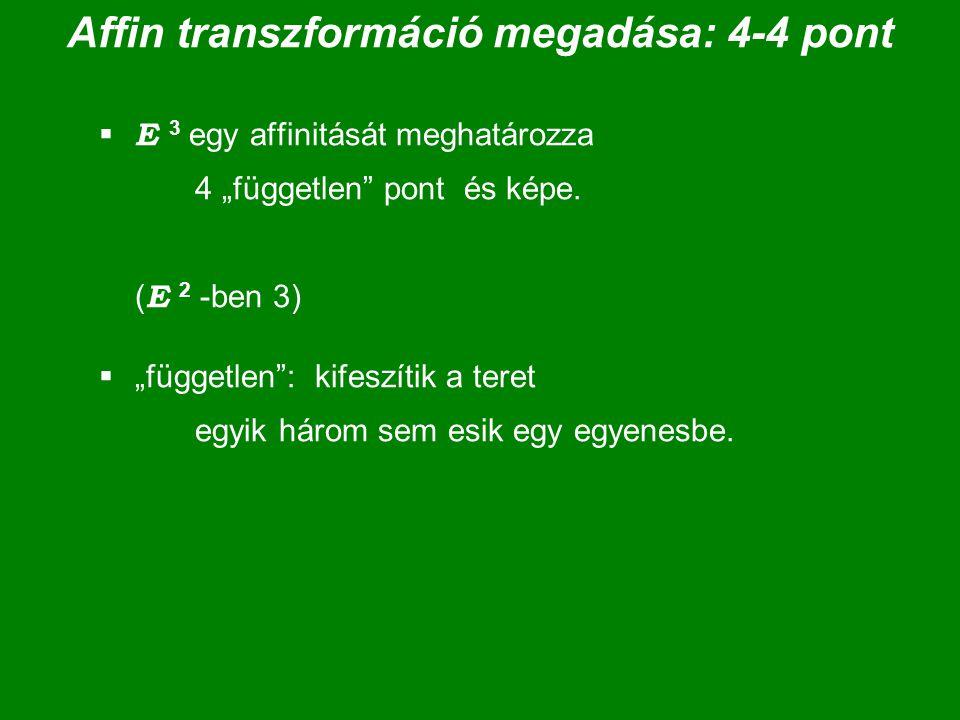 """Affin transzformáció megadása: 4-4 pont  E 3 egy affinitását meghatározza 4 """"független"""" pont és képe. ( E 2 -ben 3)  """"független"""": kifeszítik a teret"""