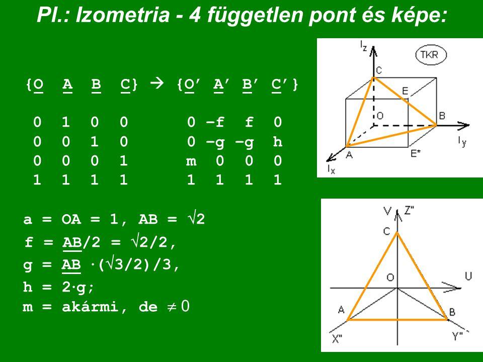 Pl.: Izometria - 4 független pont és képe: {O A B C}  {O' A' B' C'} 0 1 0 0 0 –f f 0 0 0 1 0 0 –g –g h 0 0 0 1 m 0 0 0 1 1 1 1 1 1 1 1 a = OA = 1, AB