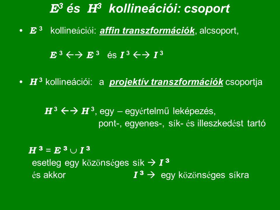 E 3 és H 3 kollineációi: csoport E 3 kolline á ci ó i: affin transzformációk, alcsoport, E 3  E 3 és I 3  I 3 H 3 kollineációi: a projektív transz