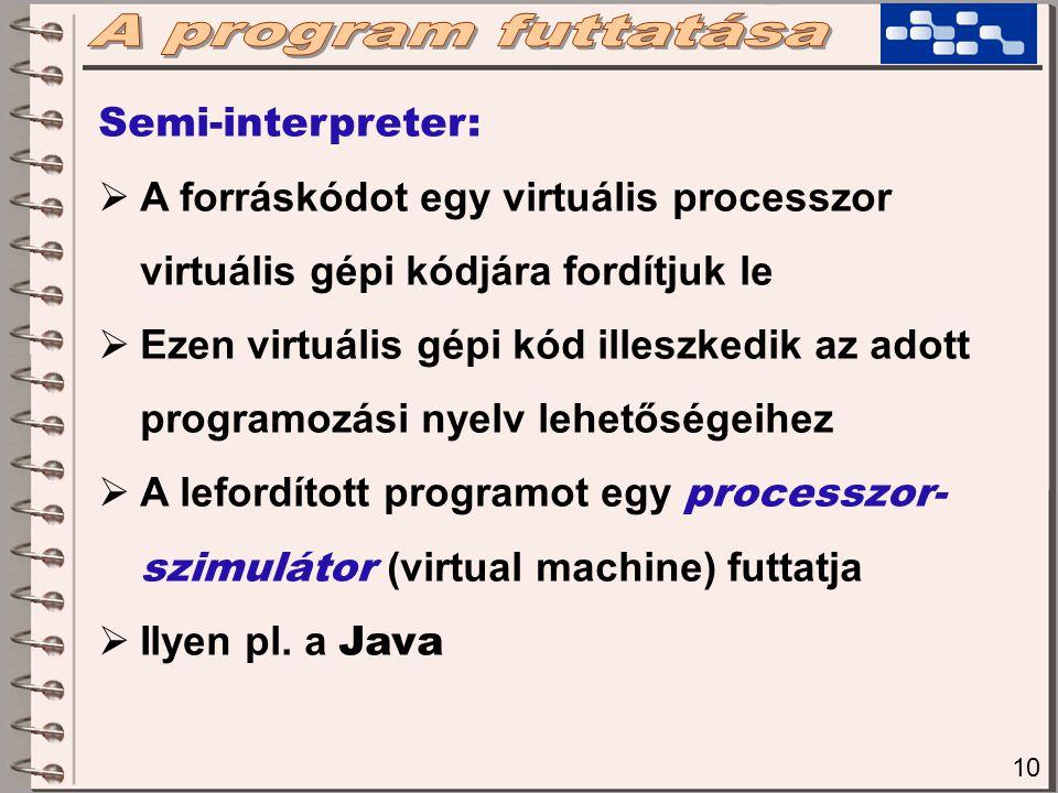 10 Semi-interpreter:  A forráskódot egy virtuális processzor virtuális gépi kódjára fordítjuk le  Ezen virtuális gépi kód illeszkedik az adott programozási nyelv lehetőségeihez  A lefordított programot egy processzor- szimulátor (virtual machine) futtatja  Ilyen pl.