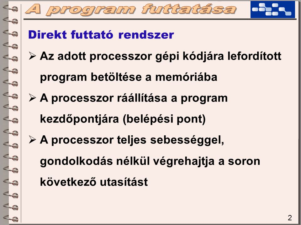 2 Direkt futtató rendszer  Az adott processzor gépi kódjára lefordított program betöltése a memóriába  A processzor ráállítása a program kezdőpontjára (belépési pont)  A processzor teljes sebességgel, gondolkodás nélkül végrehajtja a soron következő utasítást