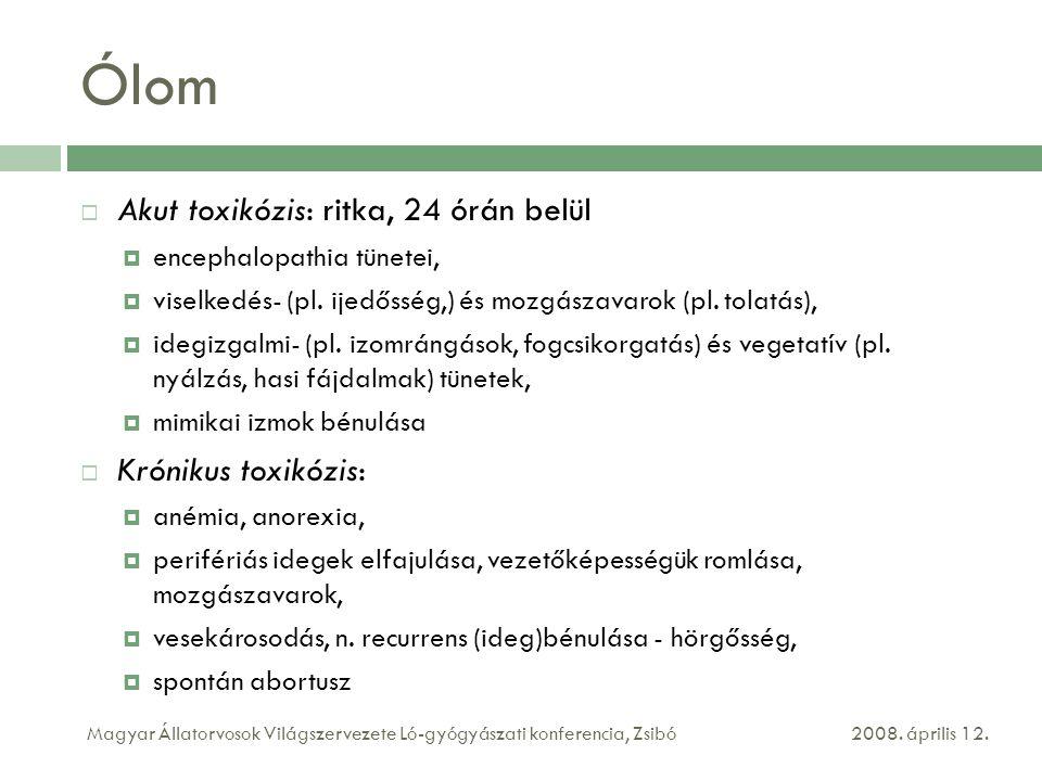 Ólom  Akut toxikózis: ritka, 24 órán belül  encephalopathia tünetei,  viselkedés- (pl. ijedősség,) és mozgászavarok (pl. tolatás),  idegizgalmi- (