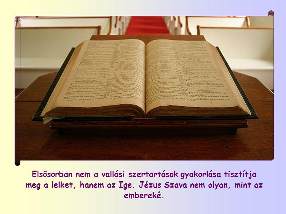 Elsősorban nem a vallási szertartások gyakorlása tisztítja meg a lelket, hanem az Ige.