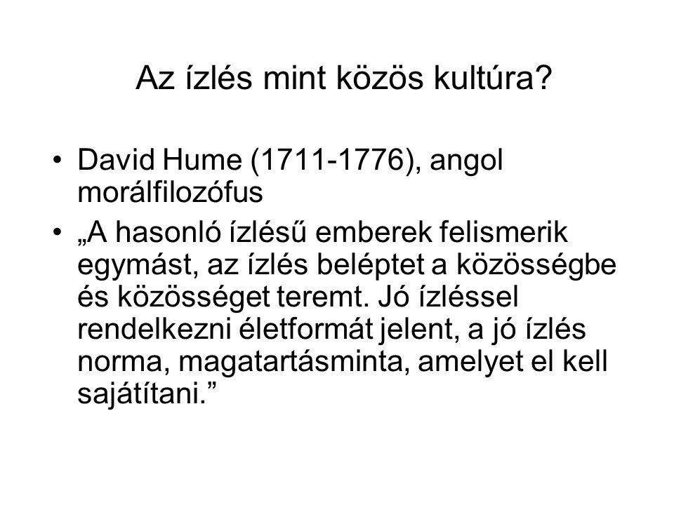 """Az ízlés mint közös kultúra? David Hume (1711-1776), angol morálfilozófus """"A hasonló ízlésű emberek felismerik egymást, az ízlés beléptet a közösségbe"""