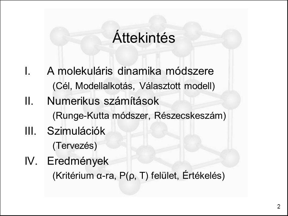 2 Áttekintés I.A molekuláris dinamika módszere (Cél, Modellalkotás, Választott modell) II.Numerikus számítások (Runge-Kutta módszer, Részecskeszám) III.Szimulációk (Tervezés) IV.Eredmények (Kritérium α-ra, P(ρ, T) felület, Értékelés)