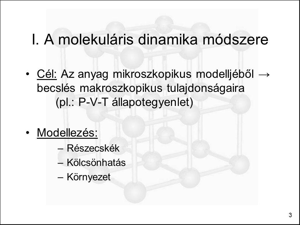 3 I. A molekuláris dinamika módszere Cél: Az anyag mikroszkopikus modelljéből → becslés makroszkopikus tulajdonságaira (pl.: P-V-T állapotegyenlet) Mo