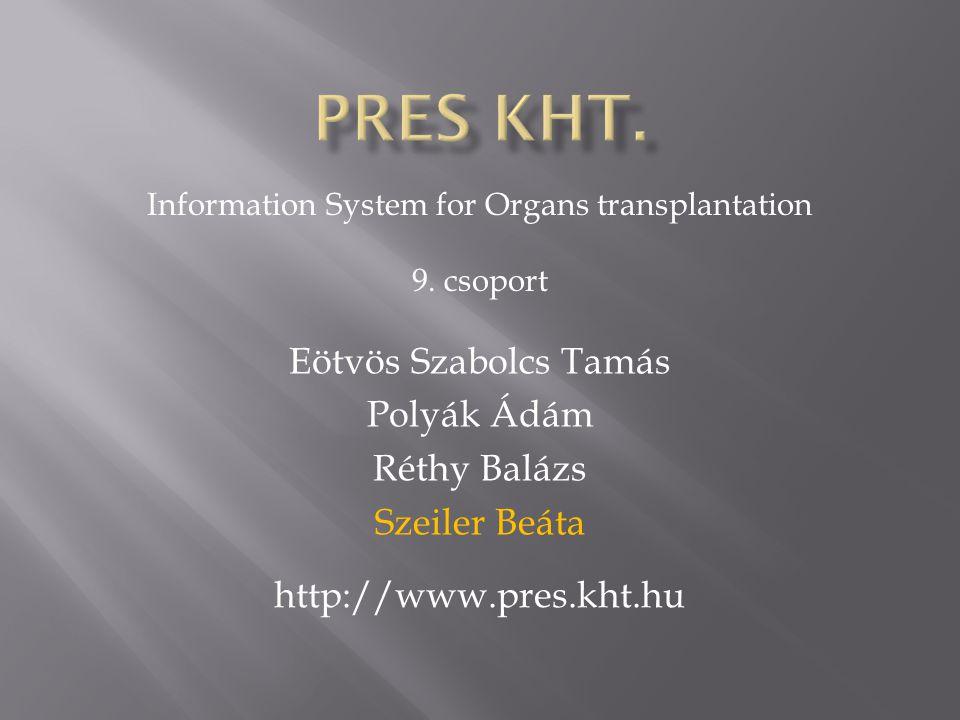 Eötvös Szabolcs Tamás Polyák Ádám Réthy Balázs Szeiler Beáta Information System for Organs transplantation 9. csoport http://www.pres.kht.hu