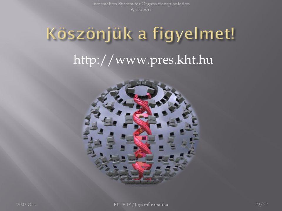 2007 Ősz22/22 http://www.pres.kht.hu Information System for Organs transplantation 9. csoport ELTE-IK/Jogi informatika