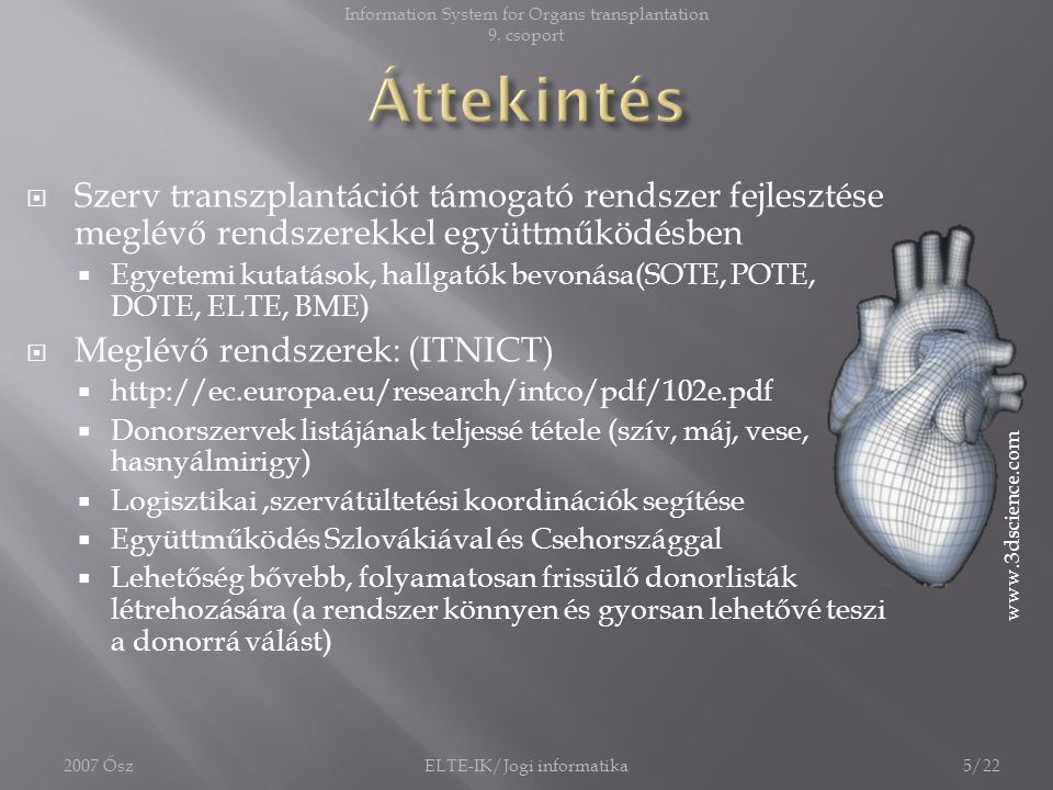  Gyors, akár percenként változó várólisták készítése  EDS csak napi frissítés  BMDW csak hatszor frissít egy évben  (Ambient Intelligence) Intelligens donor- recipiens kapcsolatok kezelése  Azonnali frissítés és összekapcsolás  Egyszerűbb munkavégzés orvosok számára  (Ambient Intelligence) által gyorsabb döntések támogatása 6/22ELTE-IK/Jogi informatika2007 Ősz Information System for Organs transplantation 9.