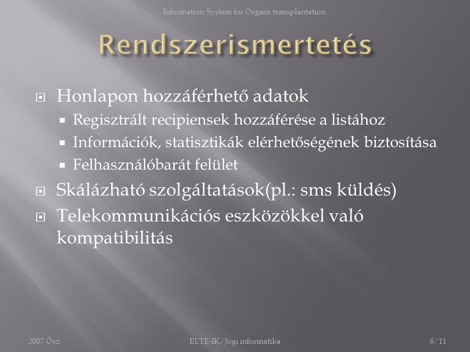  Honlapon hozzáférhető adatok  Regisztrált recipiensek hozzáférése a listához  Információk, statisztikák elérhetőségének biztosítása  Felhasználóbarát felület  Skálázható szolgáltatások(pl.: sms küldés)  Telekommunikációs eszközökkel való kompatibilitás 2007 Ősz8/11ELTE-IK/Jogi informatika Information System for Organs transplantation