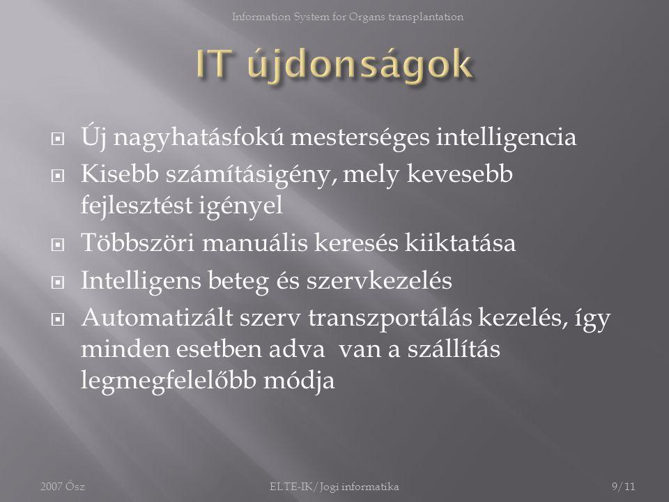  Új nagyhatásfokú mesterséges intelligencia  Kisebb számításigény, mely kevesebb fejlesztést igényel  Többszöri manuális keresés kiiktatása  Intelligens beteg és szervkezelés  Automatizált szerv transzportálás kezelés, így minden esetben adva van a szállítás legmegfelelőbb módja 2007 ŐszELTE-IK/Jogi informatika9/11 Information System for Organs transplantation