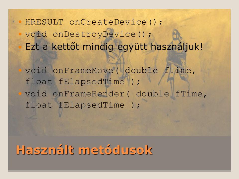 Használt metódusok HRESULT onCreateDevice(); void onDestroyDevice(); Ezt a kettőt mindig együtt használjuk.