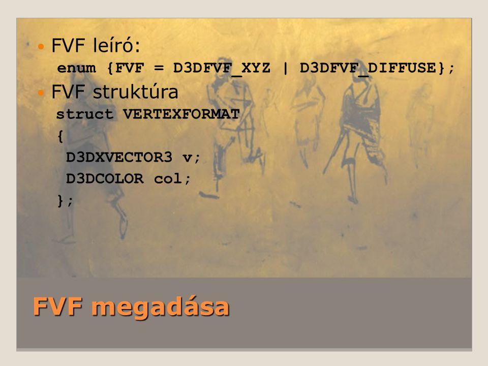 FVF megadása FVF leíró: enum {FVF = D3DFVF_XYZ | D3DFVF_DIFFUSE}; FVF struktúra struct VERTEXFORMAT { D3DXVECTOR3 v; D3DCOLOR col; };