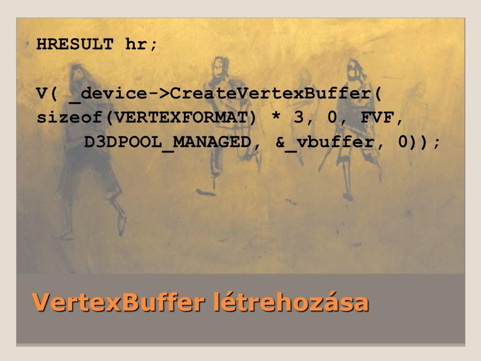 VertexBuffer létrehozása HRESULT hr; V( _device->CreateVertexBuffer( sizeof(VERTEXFORMAT) * 3, 0, FVF, D3DPOOL_MANAGED, &_vbuffer, 0));