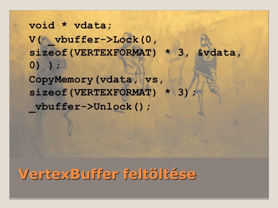 VertexBuffer feltöltése void * vdata; V( _vbuffer->Lock(0, sizeof(VERTEXFORMAT) * 3, &vdata, 0) ); CopyMemory(vdata, vs, sizeof(VERTEXFORMAT) * 3); _vbuffer->Unlock();