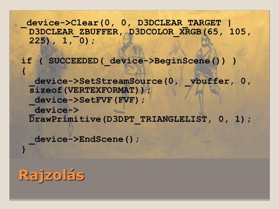 Rajzolás _device->Clear(0, 0, D3DCLEAR_TARGET | D3DCLEAR_ZBUFFER, D3DCOLOR_XRGB(65, 105, 225), 1, 0); if ( SUCCEEDED(_device->BeginScene()) ) { _device->SetStreamSource(0, _vbuffer, 0, sizeof(VERTEXFORMAT)); _device->SetFVF(FVF); _device-> DrawPrimitive(D3DPT_TRIANGLELIST, 0, 1); _device->EndScene(); }