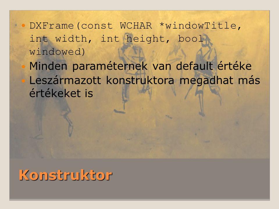 Konstruktor DXFrame(const WCHAR *windowTitle, int width, int height, bool windowed) Minden paraméternek van default értéke Leszármazott konstruktora megadhat más értékeket is