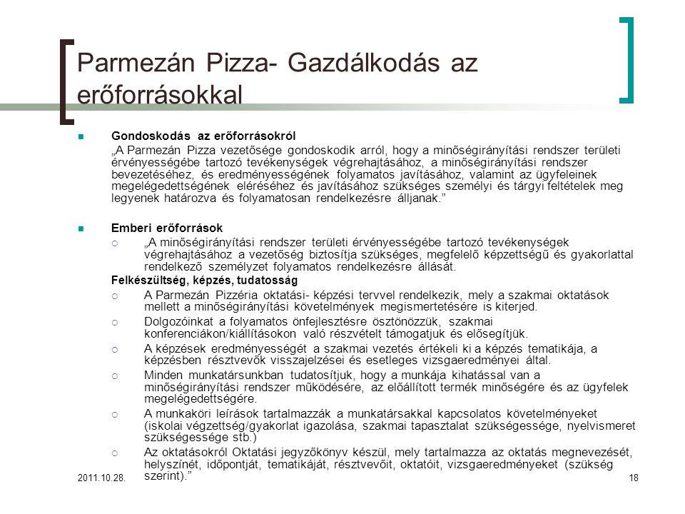"""2011.10.28.18 Parmezán Pizza- Gazdálkodás az erőforrásokkal Gondoskodás az erőforrásokról """"A Parmezán Pizza vezetősége gondoskodik arról, hogy a minőségirányítási rendszer területi érvényességébe tartozó tevékenységek végrehajtásához, a minőségirányítási rendszer bevezetéséhez, és eredményességének folyamatos javításához, valamint az ügyfeleinek megelégedettségének eléréséhez és javításához szükséges személyi és tárgyi feltételek meg legyenek határozva és folyamatosan rendelkezésre álljanak. Emberi erőforrások  """"A minőségirányítási rendszer területi érvényességébe tartozó tevékenységek végrehajtásához a vezetőség biztosítja szükséges, megfelelő képzettségű és gyakorlattal rendelkező személyzet folyamatos rendelkezésre állását."""