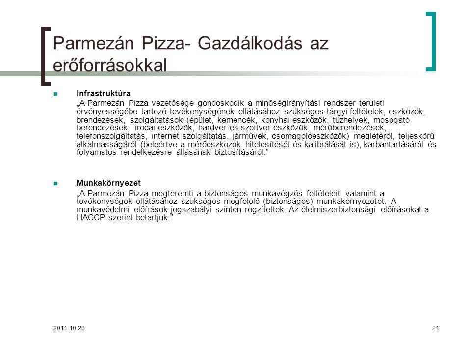"""2011.10.28.21 Parmezán Pizza- Gazdálkodás az erőforrásokkal Infrastruktúra """"A Parmezán Pizza vezetősége gondoskodik a minőségirányítási rendszer területi érvényességébe tartozó tevékenységének ellátásához szükséges tárgyi feltételek, eszközök, brendezések, szolgáltatások (épület, kemencék, konyhai eszközök, tűzhelyek, mosogató berendezések, irodai eszközök, hardver és szoftver eszközök, mérőberendezések, telefonszolgáltatás, internet szolgáltatás, járművek, csomagolóeszközök) meglétéről, teljeskörű alkalmasságáról (beleértve a mérőeszközök hitelesítését és kalibrálását is), karbantartásáról és folyamatos rendelkezésre állásának biztosításáról. Munkakörnyezet """"A Parmezán Pizza megteremti a biztonságos munkavégzés feltételeit, valamint a tevékenységek ellátásához szükséges megfelelő (biztonságos) munkakörnyezetet."""