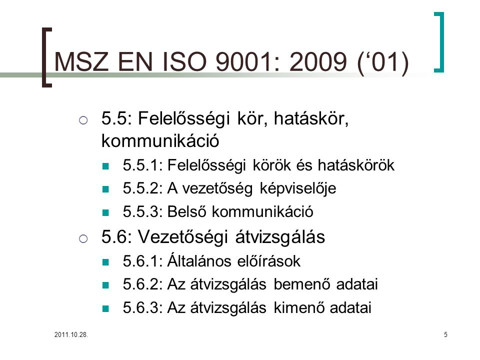 2011.10.28.5 MSZ EN ISO 9001: 2009 ('01)  5.5: Felelősségi kör, hatáskör, kommunikáció 5.5.1: Felelősségi körök és hatáskörök 5.5.2: A vezetőség képviselője 5.5.3: Belső kommunikáció  5.6: Vezetőségi átvizsgálás 5.6.1: Általános előírások 5.6.2: Az átvizsgálás bemenő adatai 5.6.3: Az átvizsgálás kimenő adatai