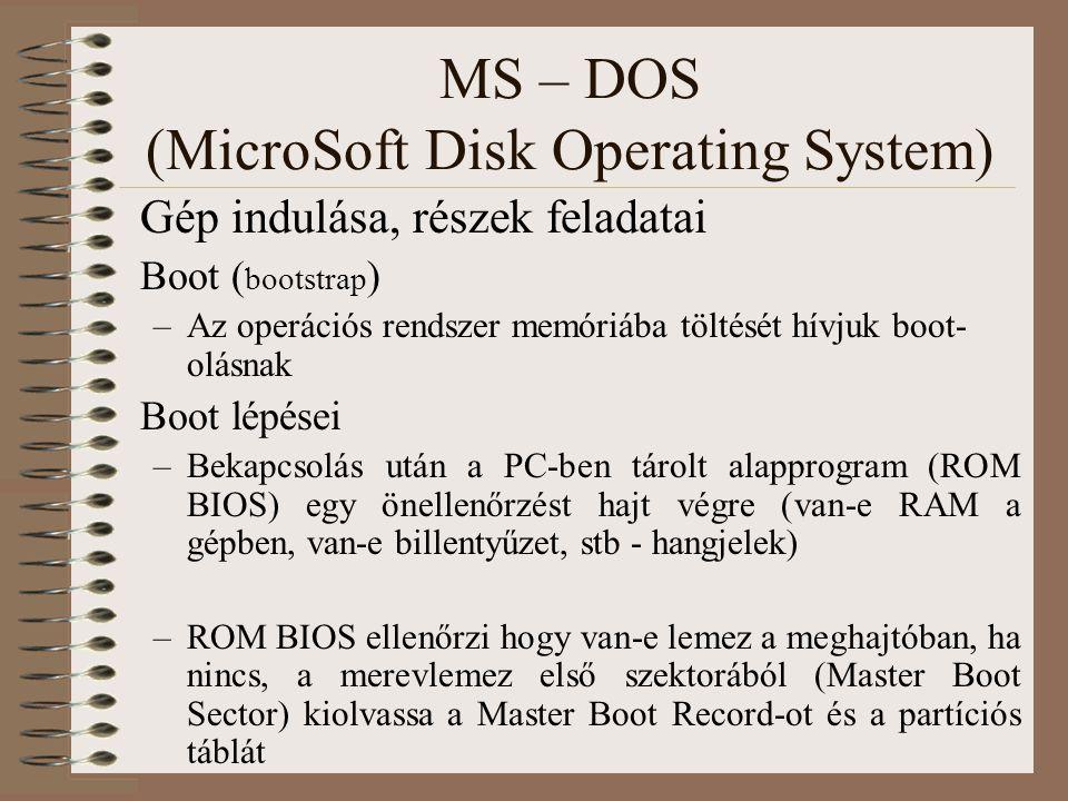 MS – DOS (MicroSoft Disk Operating System) Gép indulása, részek feladatai Boot ( bootstrap ) –Az operációs rendszer memóriába töltését hívjuk boot- ol