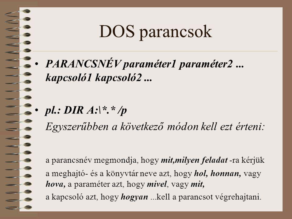 DOS parancsok PARANCSNÉV paraméter1 paraméter2... kapcsoló1 kapcsoló2... pl.: DIR A:\*.* /p Egyszerűbben a következő módon kell ezt érteni: a parancsn