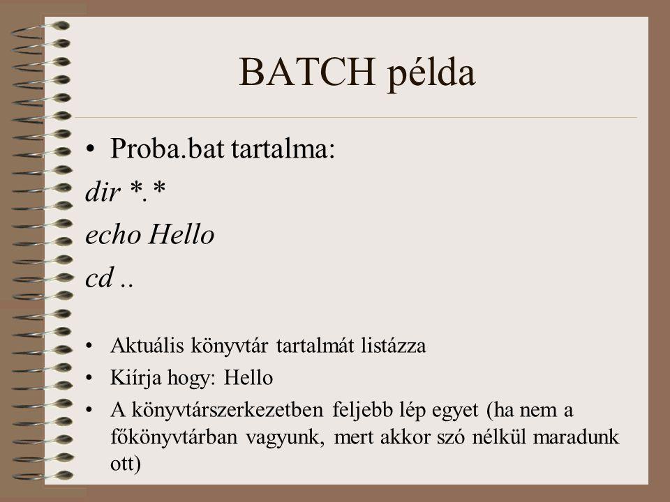 BATCH példa Proba.bat tartalma: dir *.* echo Hello cd.. Aktuális könyvtár tartalmát listázza Kiírja hogy: Hello A könyvtárszerkezetben feljebb lép egy