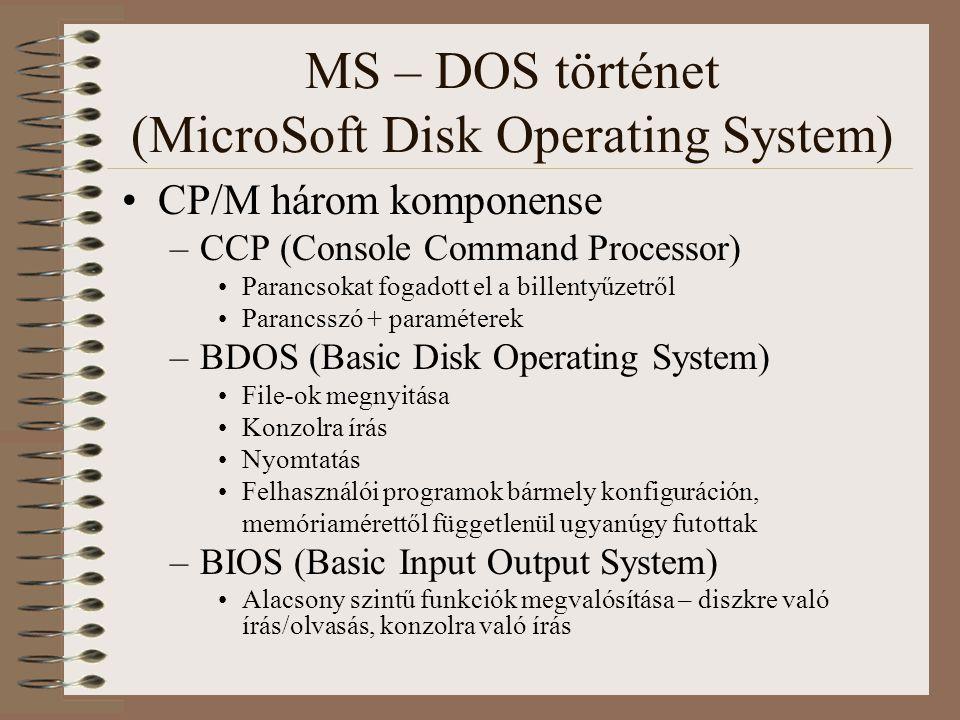 MS – DOS történet (MicroSoft Disk Operating System) 1980 IBM PC prototípus –16 bites processzor, nincs rá OS, csak az MS féle BASIC 1980 QDOS (Quick Dirty Operating System) –Tim Paterson 4 hónap alatt írta (CP/M alapján) –Sok tulajdonsága a CP/M-ből öröklődött –Intel 8086-os 16 bites gépekre készült –Filerendszer az MS BASIC-ből származó FAT QDOS első verziója a 86-DOS