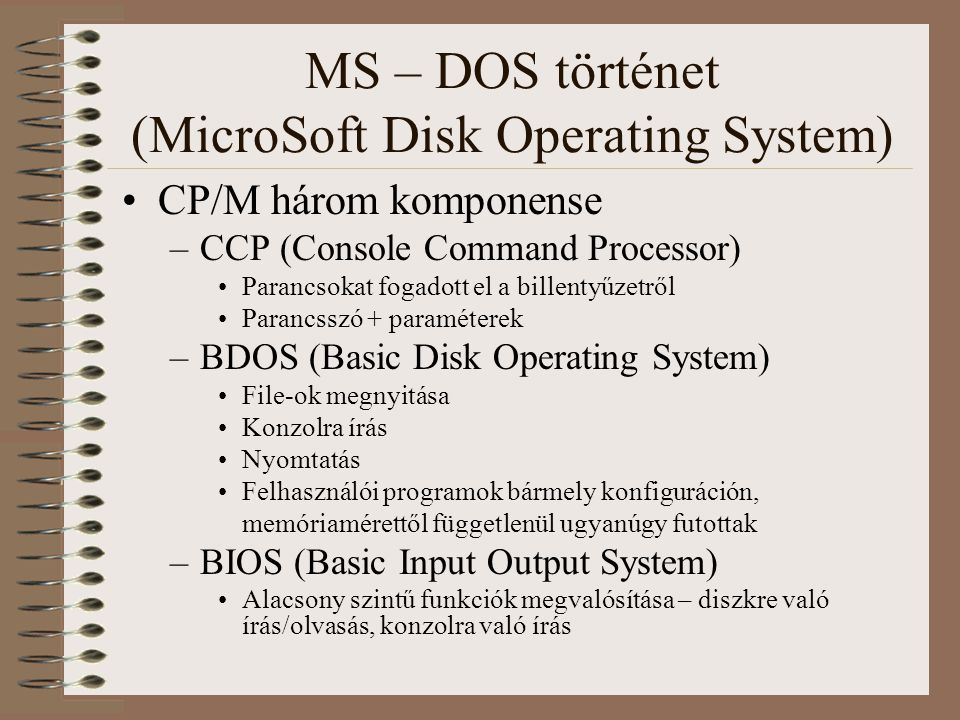MS – DOS történet (MicroSoft Disk Operating System) CP/M három komponense –CCP (Console Command Processor) Parancsokat fogadott el a billentyűzetről P