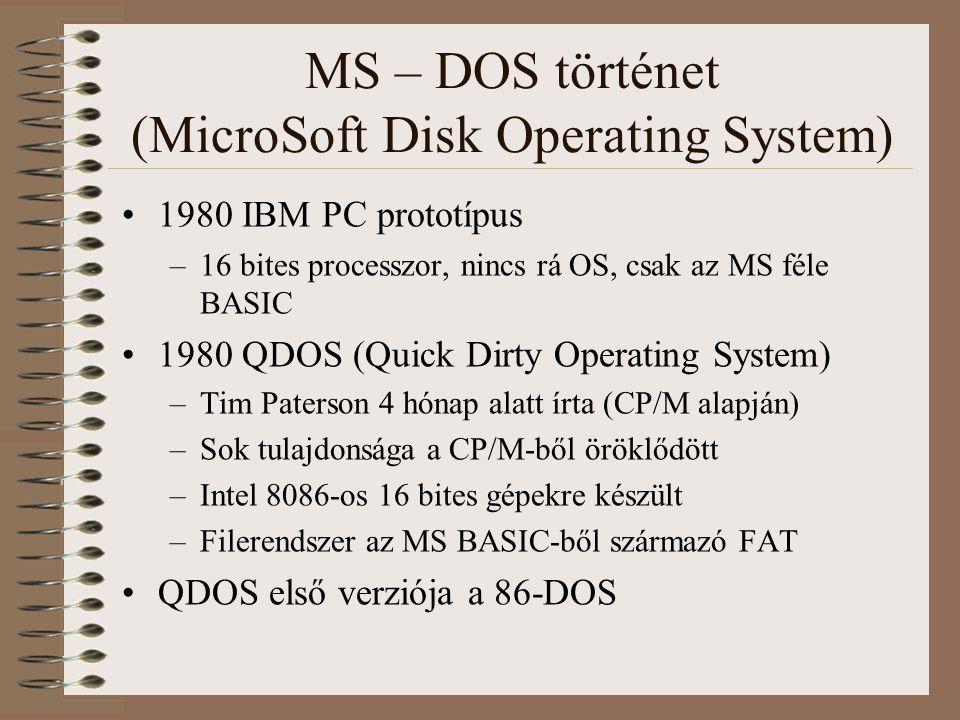 MS – DOS történet (MicroSoft Disk Operating System) 1980 Microsoft licenszeli a 86-DOS-t 1981 május –Microsoft alkalmazza Tim Patersont hogy portolja a QDOS-t (86-DOS) az IBM PC-re 1981 július –Microsoft minden jogot megszerez a 86-DOS-ra 1981 augusztus –IBM PC megjelenik –IBM Microsofttól licenszelt oprendszere: PC-DOS 1.0